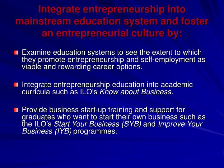Integrate entrepreneurship into mainstream education system and foster an entrepreneurial culture by: