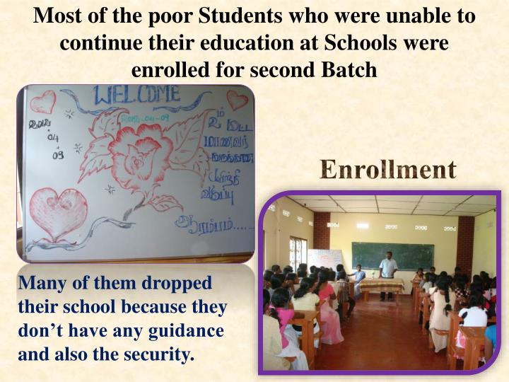 Most of the poor Students who were unable to continue their education at Schools were enrolled for s...