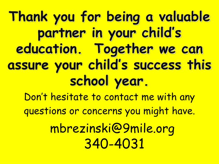 Thank you for being a valuable partner in your child's education.  Together we can assure your child's success this school year.