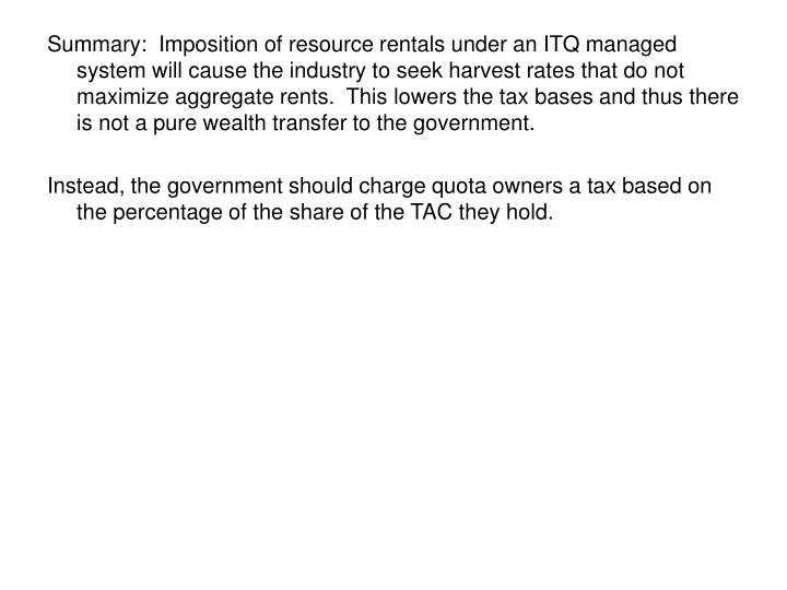 Summary:  Imposition of resource rentals under an ITQ managed system will cause the industry to seek harvest rates that do not maximize aggregate rents.  This lowers the tax bases and thus there is not a pure wealth transfer to the government.