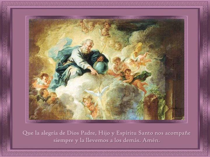 Que la alegría de Dios Padre, Hijo y Espíritu Santo nos acompañe siempre y la llevemos a los demás. Amén.