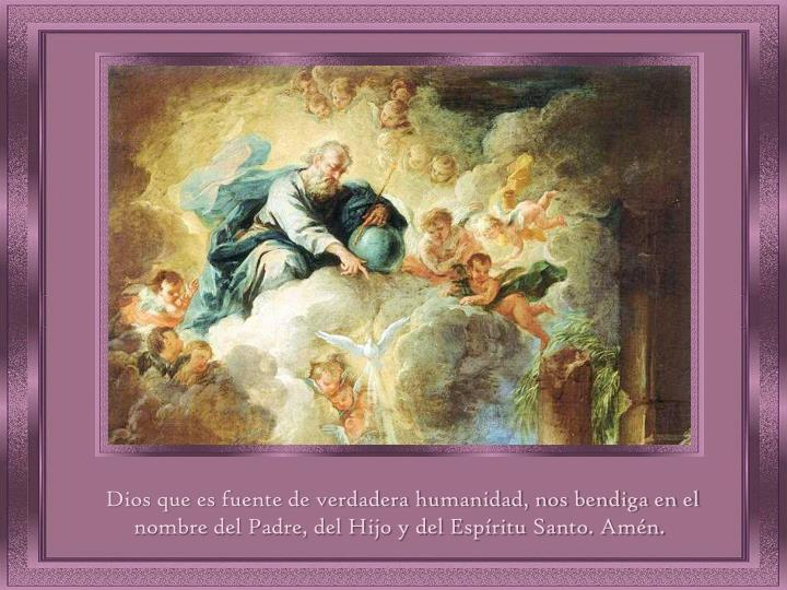 Dios que es fuente de verdadera humanidad, nos bendiga en el nombre del Padre, del Hijo y del Espíritu Santo. Amén.