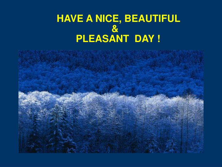 HAVE A NICE, BEAUTIFUL