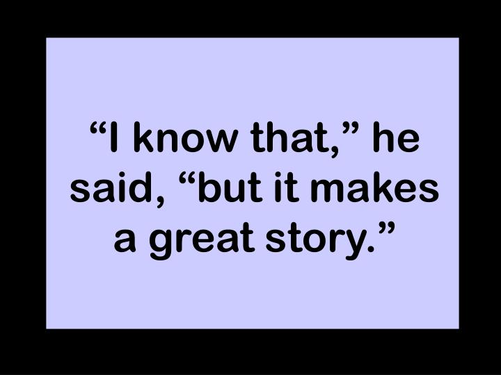"""""""I know that,"""" he said, """"but it makes a great story."""""""