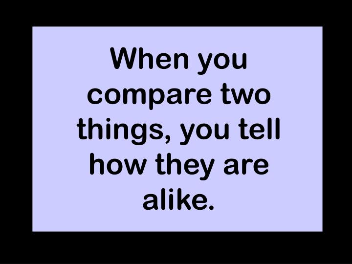 When you compare two things, you tell how they are alike.