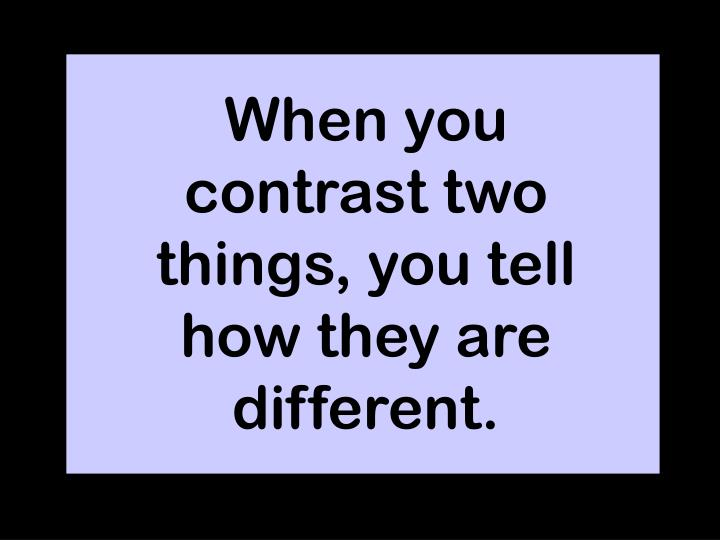 When you contrast two things, you tell how they are different.
