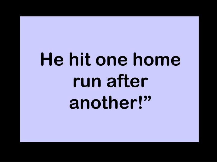 """He hit one home run after another!"""""""