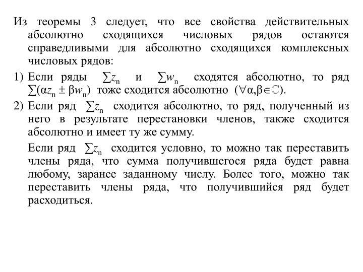 Из теоремы 3 следует, что все свойства действительных абсолютно сходящихся числовых рядов остаются справедливыми для абсолютно сходящихся комплексных числовых рядов: