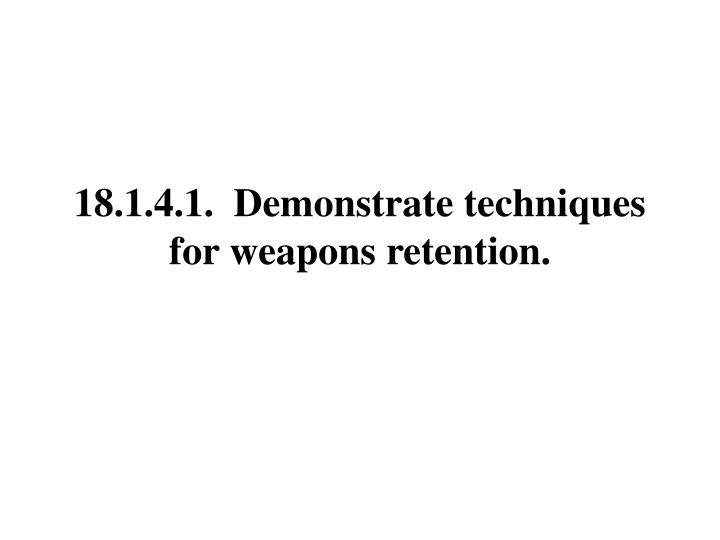 18.1.4.1.  Demonstrate techniques for weapons retention.