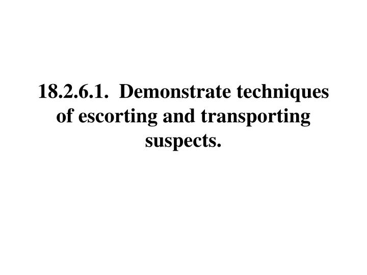 18.2.6.1.  Demonstrate techniques of escorting and transporting suspects.