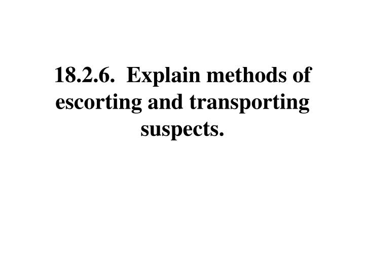 18.2.6.  Explain methods of escorting and transporting suspects.