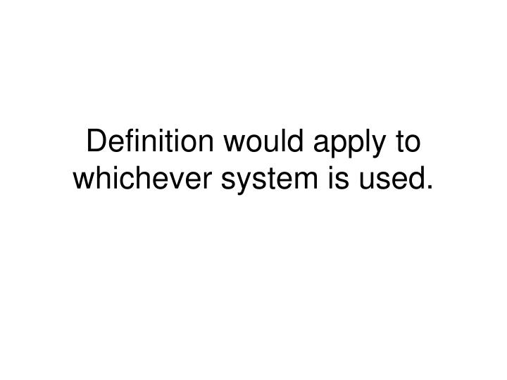 Definition would apply to whichever system is used.