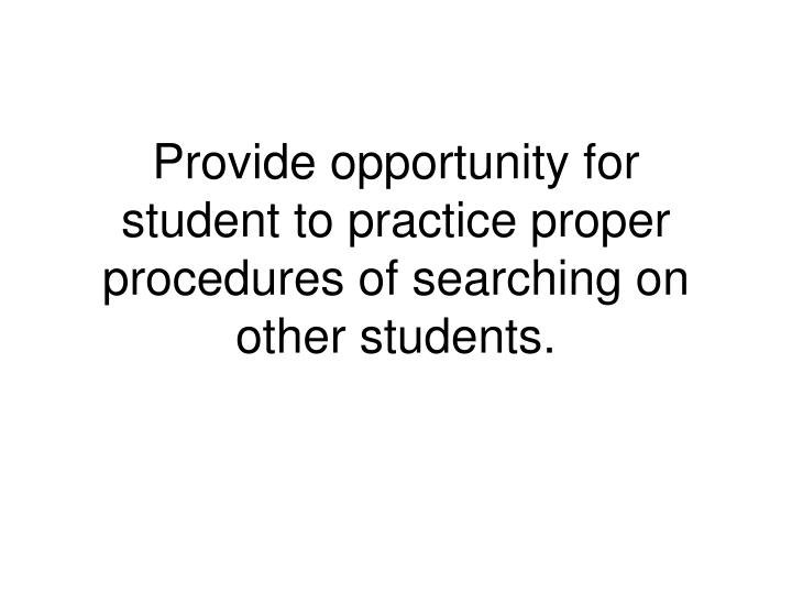 Provide opportunity for student to practice proper procedures of searching on other students.