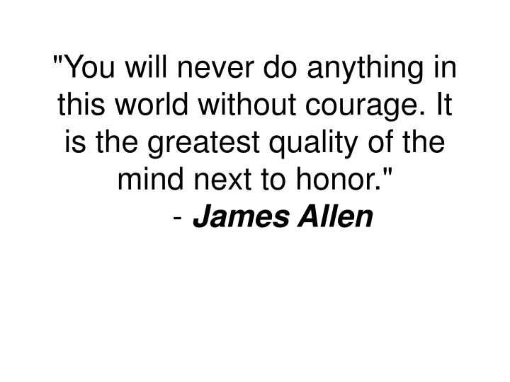 """You will never do anything in this world without courage. It is the greatest quality of the mind next to honor."""