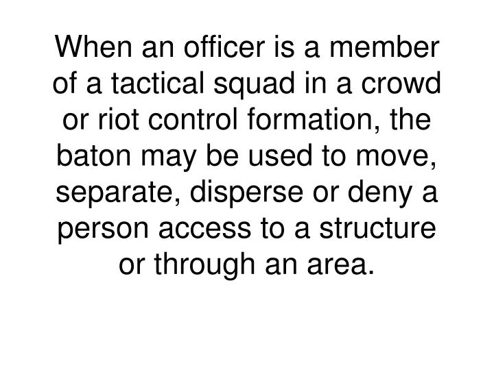 When an officer is a member of a tactical squad in a crowd or riot control formation, the baton may be used to move, separate, disperse or deny a person access to a structure or through an area.