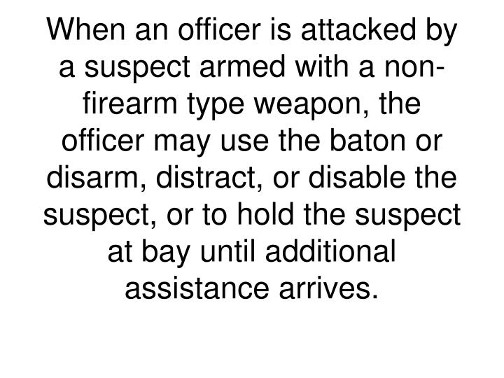 When an officer is attacked by a suspect armed with a non-firearm type weapon, the officer may use the baton or disarm, distract, or disable the suspect, or to hold the suspect at bay until additional assistance arrives.