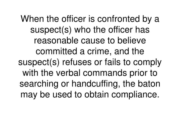 When the officer is confronted by a suspect(s) who the officer has reasonable cause to believe committed a crime, and the suspect(s) refuses or fails to comply with the verbal commands prior to searching or handcuffing, the baton may be used to obtain compliance.