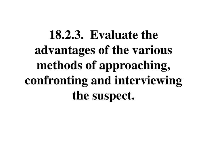 18.2.3.  Evaluate the advantages of the various methods of approaching, confronting and interviewing the suspect.