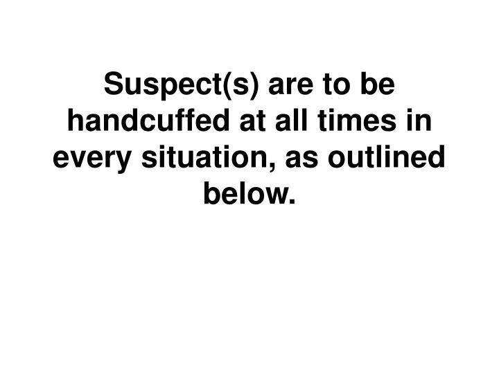 Suspect(s) are to be handcuffed at all times in every situation, as outlined below.