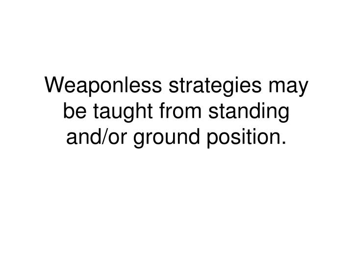 Weaponless strategies may be taught from standing and/or ground position.