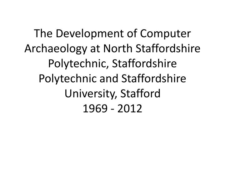 The Development of Computer Archaeology at North Staffordshire Polytechnic, Staffordshire Polytechni...