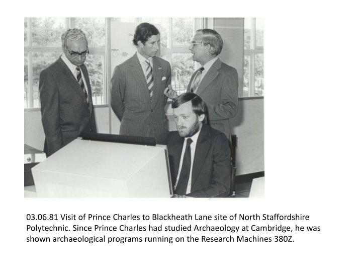 03.06.81 Visit of Prince Charles to Blackheath Lane site of North Staffordshire Polytechnic. Since Prince Charles had studied Archaeology at Cambridge, he was shown archaeological programs running on the Research Machines 380Z.