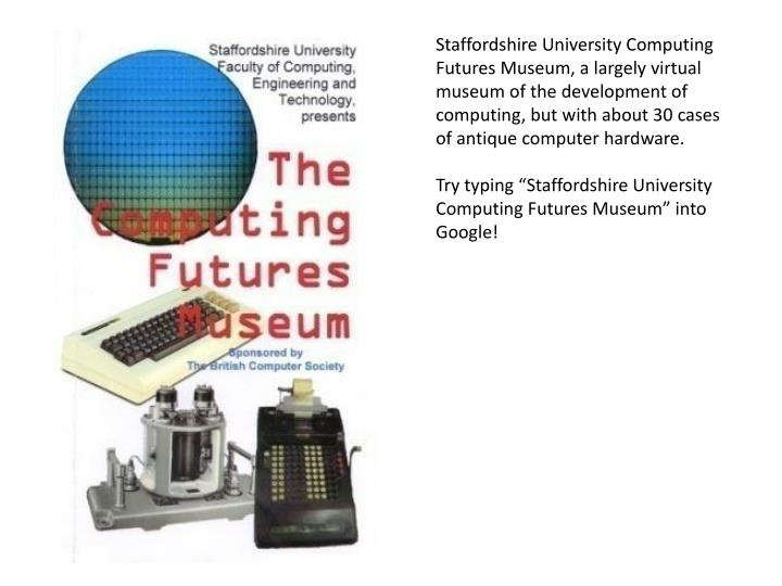 Staffordshire University Computing Futures Museum, a largely virtual museum of the development of computing, but with about 30 cases of antique computer hardware.