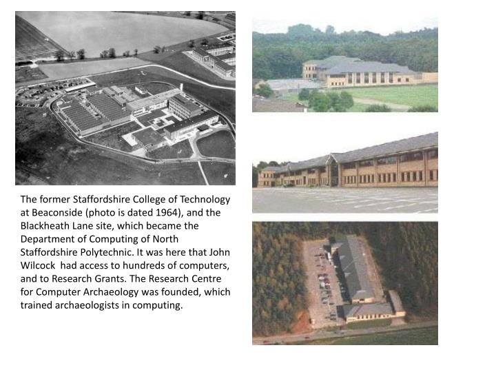 The former Staffordshire College of Technology at Beaconside (photo is dated 1964), and the Blackheath Lane site, which became the Department of Computing of North Staffordshire Polytechnic. It was here that John Wilcock  had access to hundreds of computers, and to Research Grants. The Research Centre for Computer Archaeology was founded, which trained archaeologists in computing.