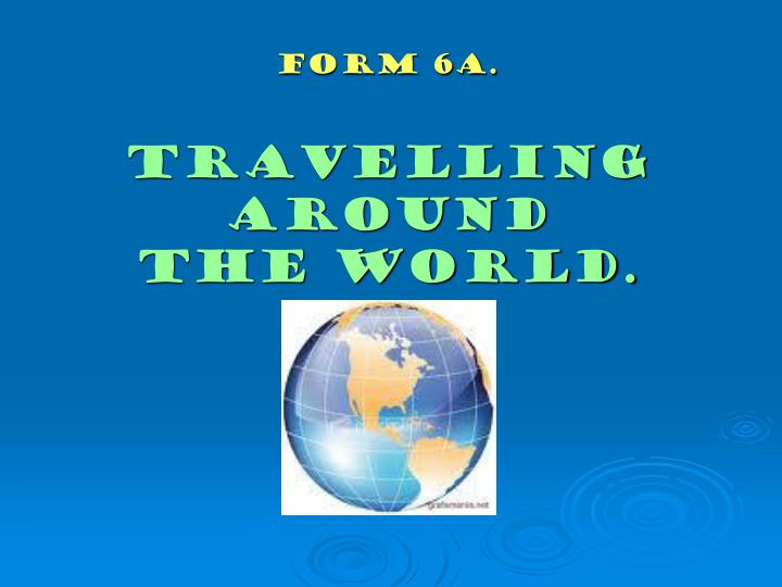Form 6a travelling around the world