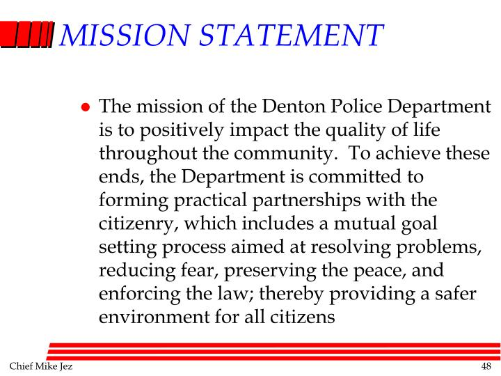 The mission of the Denton Police Department is to positively impact the quality of life throughout the community.  To achieve these ends, the Department is committed to forming practical partnerships with the citizenry, which includes a mutual goal setting process aimed at resolving problems, reducing fear, preserving the peace, and enforcing the law; thereby providing a safer environment for all citizens