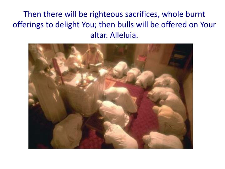 Then there will be righteous sacrifices, whole burnt offerings to delight You; then bulls will be offered on Your altar. Alleluia.