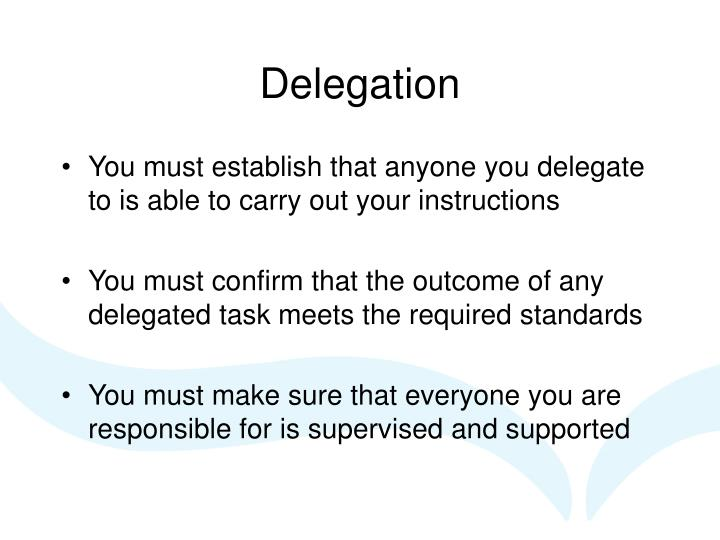 You must establish that anyone you delegate to is able to carry out your instructions
