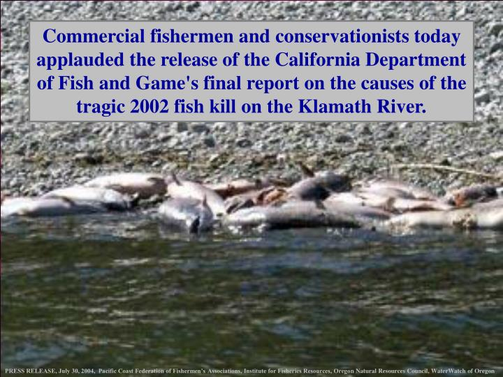 Commercial fishermen and conservationists today applauded the release of the California Department of Fish and Game's final report on the causes of the tragic 2002 fish kill on the Klamath River.