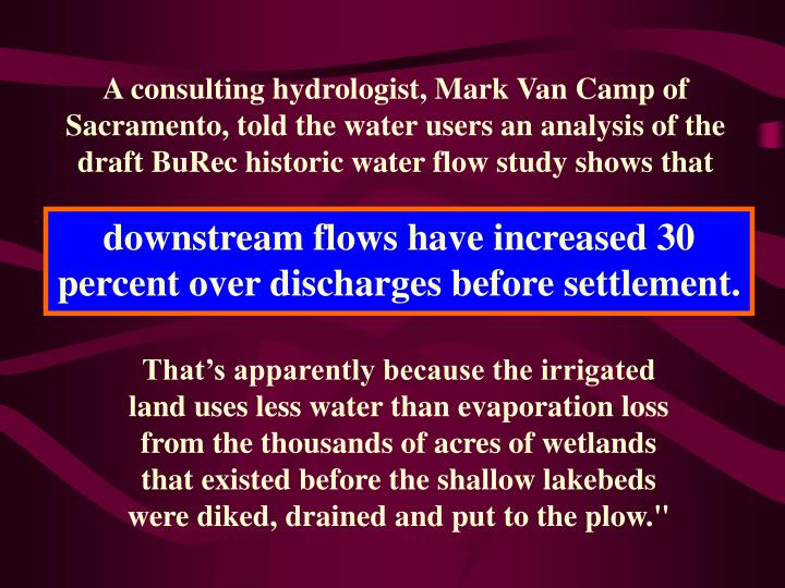 A consulting hydrologist, Mark Van Camp of Sacramento, told the water users an analysis of the draft BuRec historic water flow study shows that