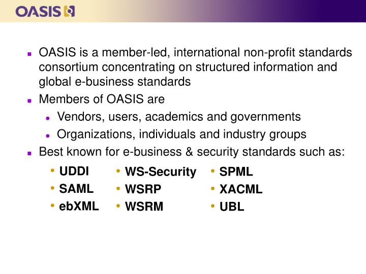 OASIS is a member-led, international non-profit standards consortium concentrating on structured information and global e-business standards