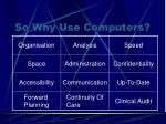 so why use computers