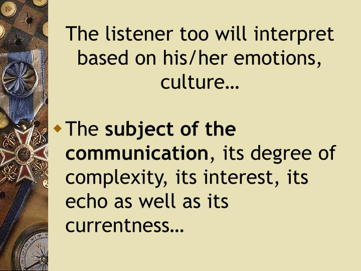 The listener too will interpret  based on his/her emotions, culture…