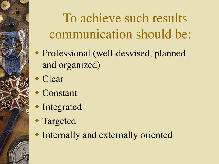 To achieve such results communication should be: