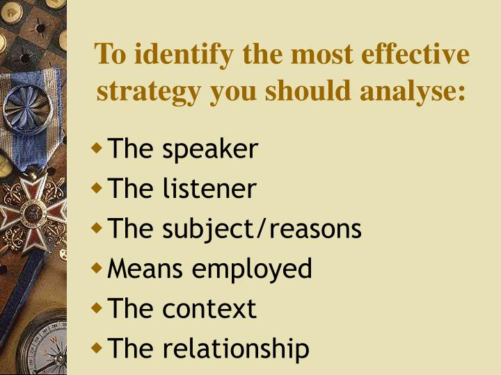 To identify the most effective strategy you should analyse:
