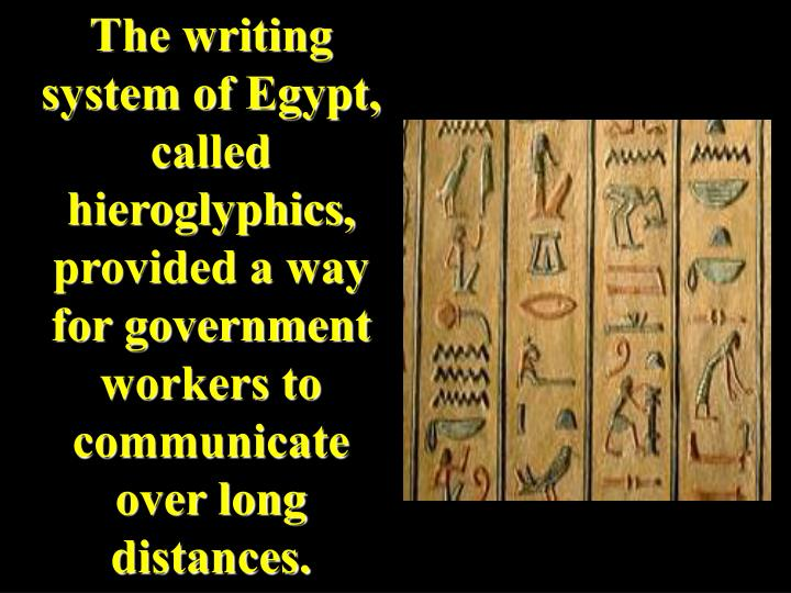The writing system of Egypt, called hieroglyphics, provided a way for government workers to communicate over long distances.