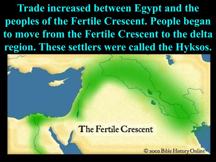 Trade increased between Egypt and the peoples of the Fertile Crescent. People began to move from the Fertile Crescent to the delta region. These settlers were called the Hyksos.