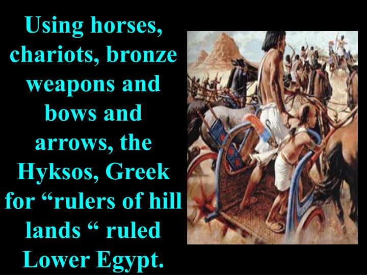 """Using horses, chariots, bronze weapons and bows and arrows, the Hyksos, Greek for """"rulers of hill lands """" ruled Lower Egypt."""