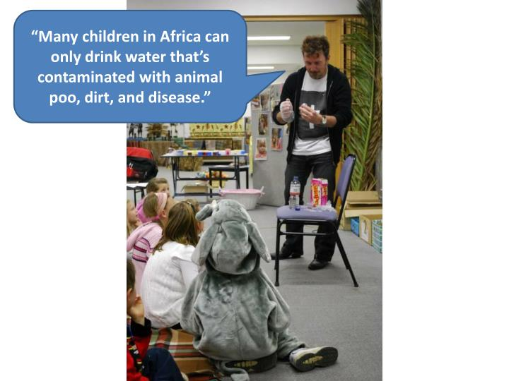 """""""Many children in Africa can only drink water that's contaminated with animal poo, dirt, and disease."""""""