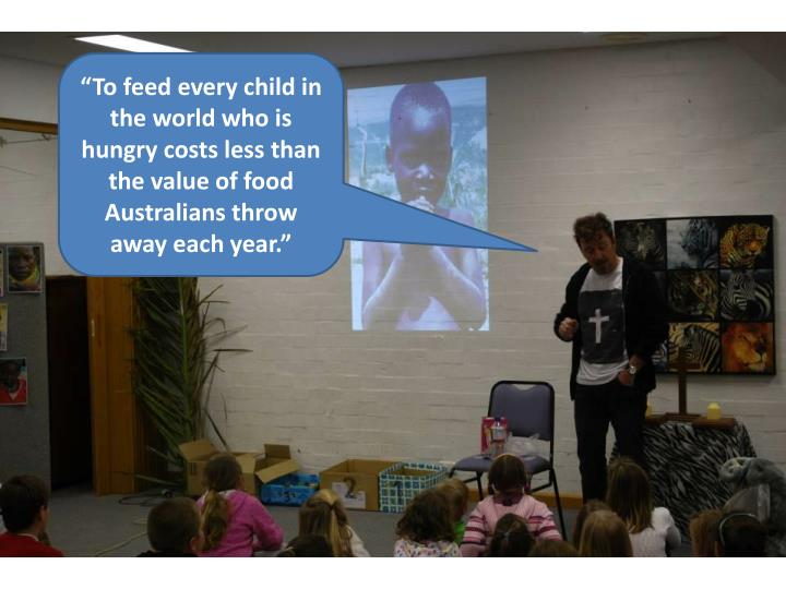 """""""To feed every child in the world who is hungry costs less than the value of food Australians throw away each year."""""""
