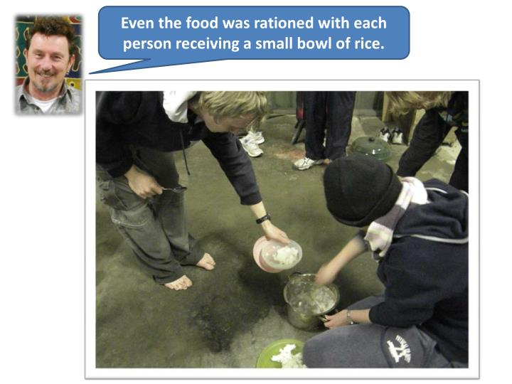 Even the food was rationed with each person receiving a small bowl of rice.