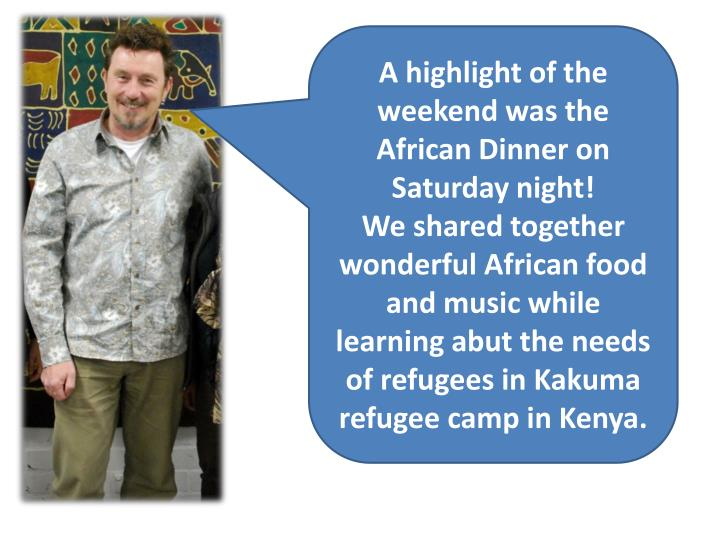 A highlight of the weekend was the African Dinner on Saturday night!