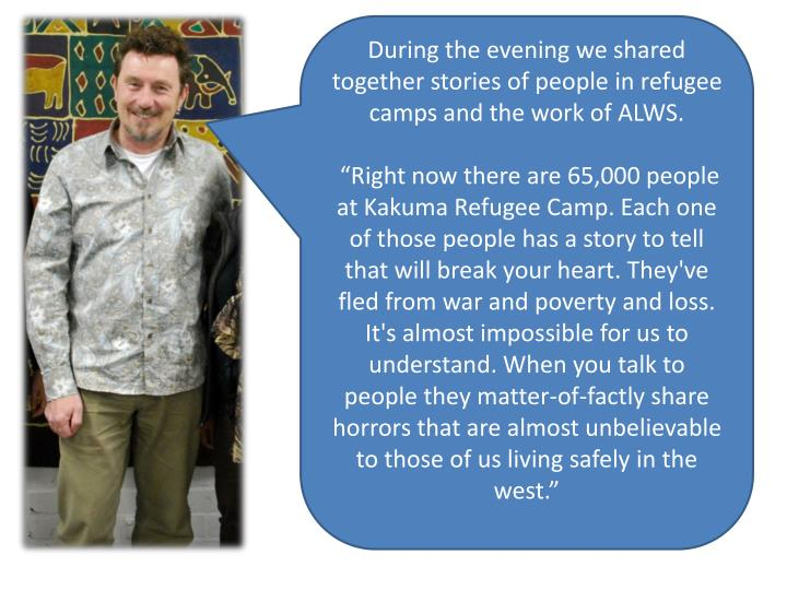 During the evening we shared together stories of people in refugee camps and the work of ALWS.