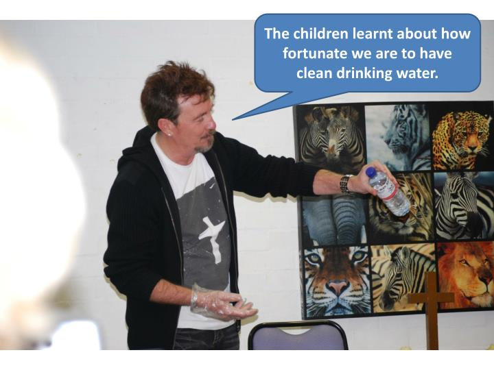 The children learnt about how fortunate we are to have clean drinking water.