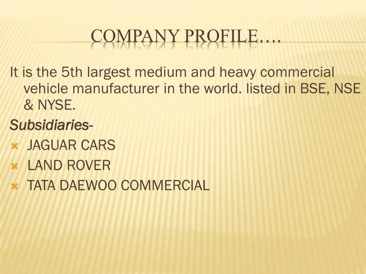 It is the 5th largest medium and heavy commercial vehicle manufacturer in the world. listed in BSE, NSE & NYSE.
