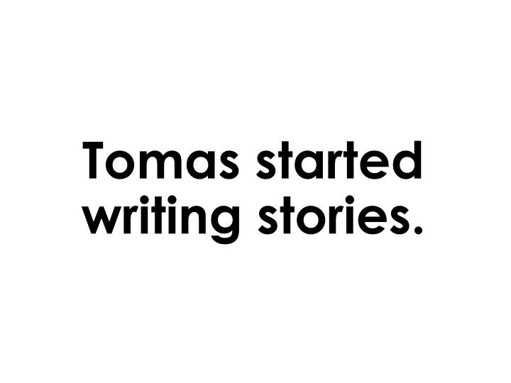 Tomas started writing stories.
